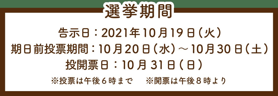 選挙期間/告示日:2021年10月19日(火)/期日前投票期間:10月20日(水)~10月30日(土)/投開票日:10月31日(日)/※投票は午後6時まで※開票は午後8時より