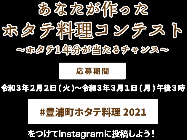 あなたが作ったホタテ料理コンテスト〜ホタテ 1年分が当たるチャンス〜 応募期間:令和3年2月2日(火)〜令和3年3月1日(月)午後3時 「#豊浦町ホタテ料理 2021」をつけてInstagramに投稿しよう!
